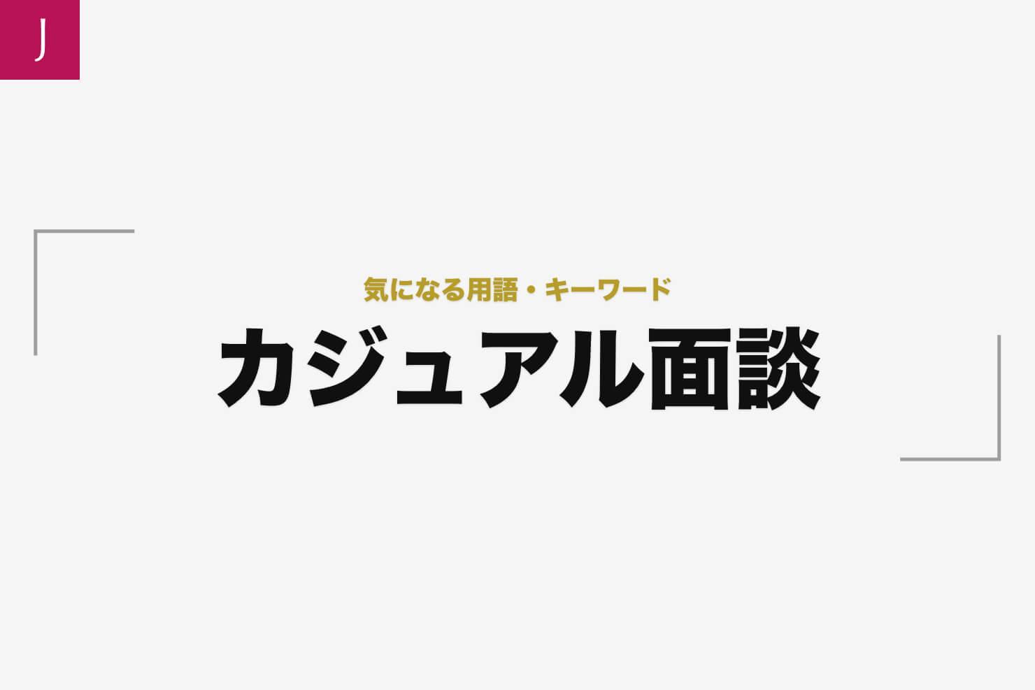 カジュアル面談(かじゅあるめんだん)とは|採用担当の用語集006